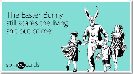 The Easter Bunny still scares the living shit out of me.